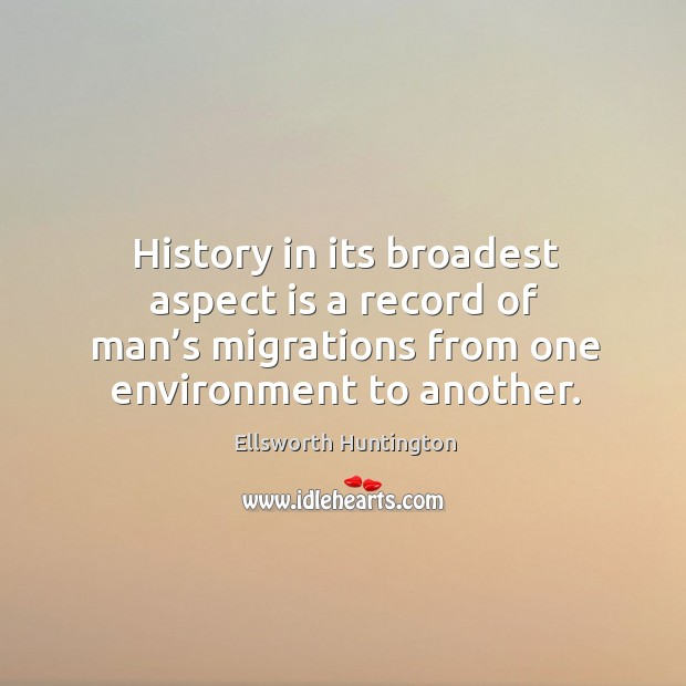 History in its broadest aspect is a record of man's migrations from one environment to another. Ellsworth Huntington Picture Quote