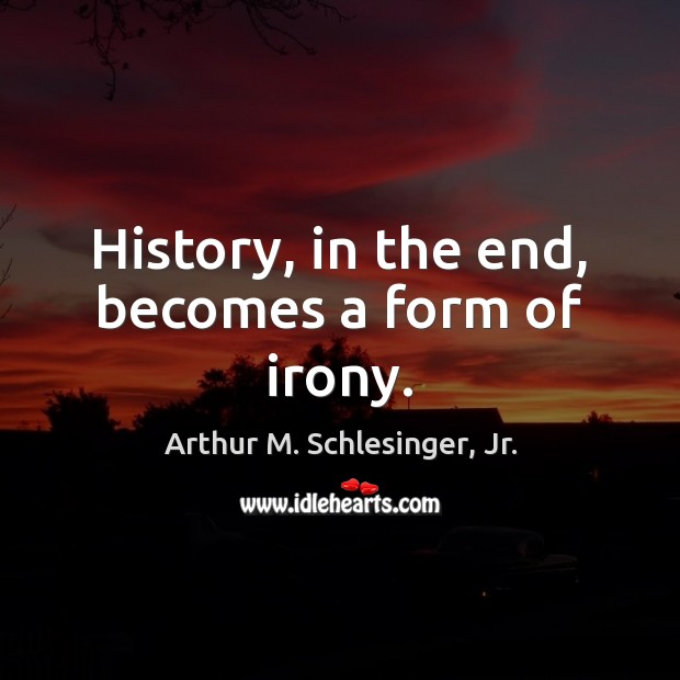 History, in the end, becomes a form of irony. Arthur M. Schlesinger, Jr. Picture Quote