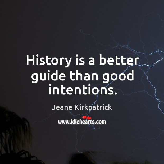 History is a better guide than good intentions. Jeane Kirkpatrick Picture Quote