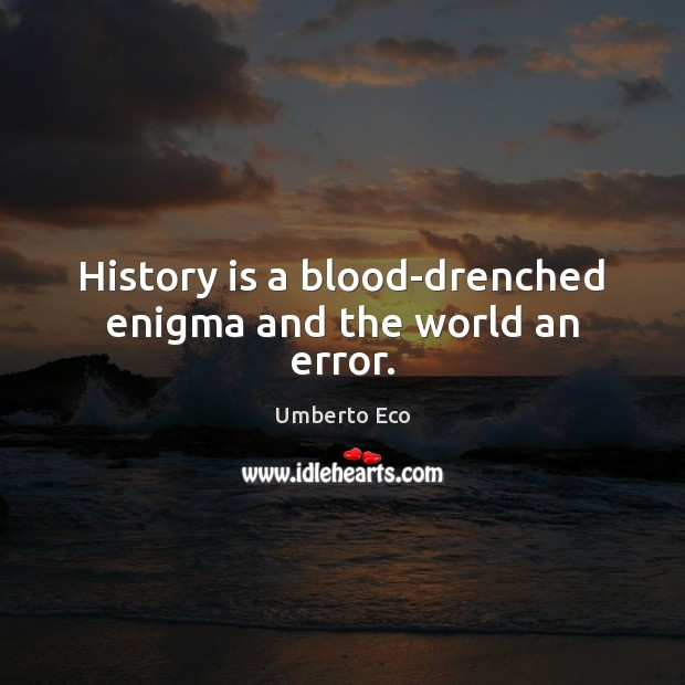 History is a blood-drenched enigma and the world an error. History Quotes Image
