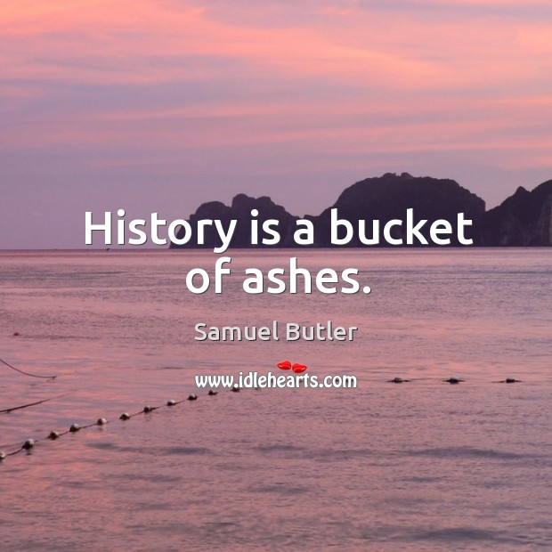 History is a bucket of ashes. Image