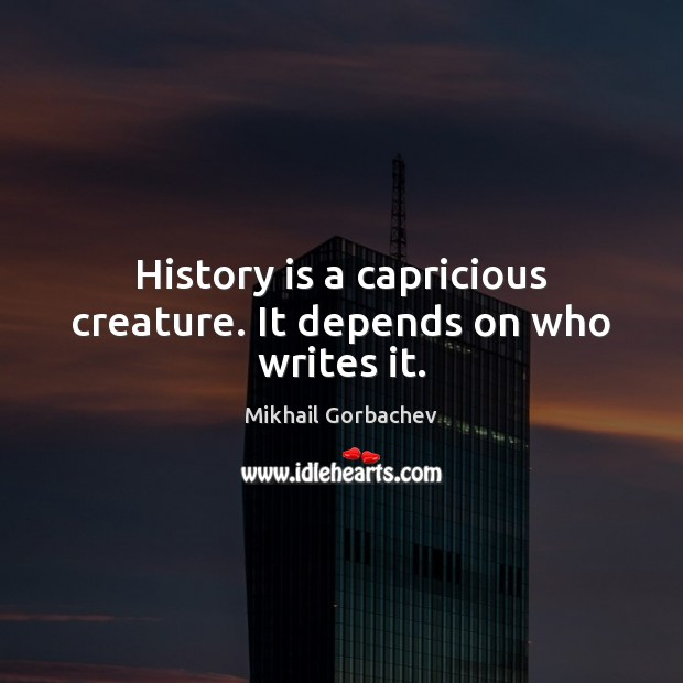 Image, History is a capricious creature. It depends on who writes it.