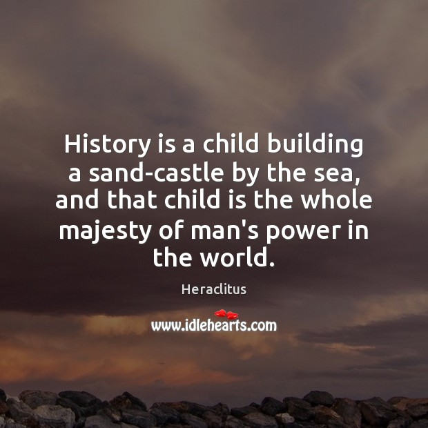 History is a child building a sand-castle by the sea, and that Heraclitus Picture Quote