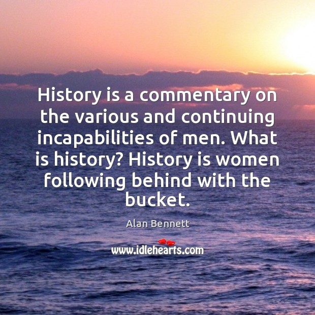 History is a commentary on the various and continuing incapabilities of men. Image