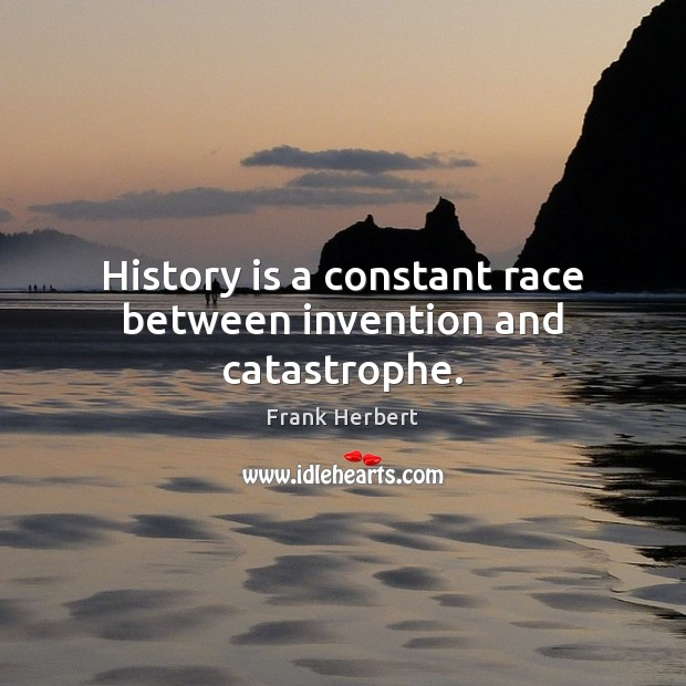 History is a constant race between invention and catastrophe. Image