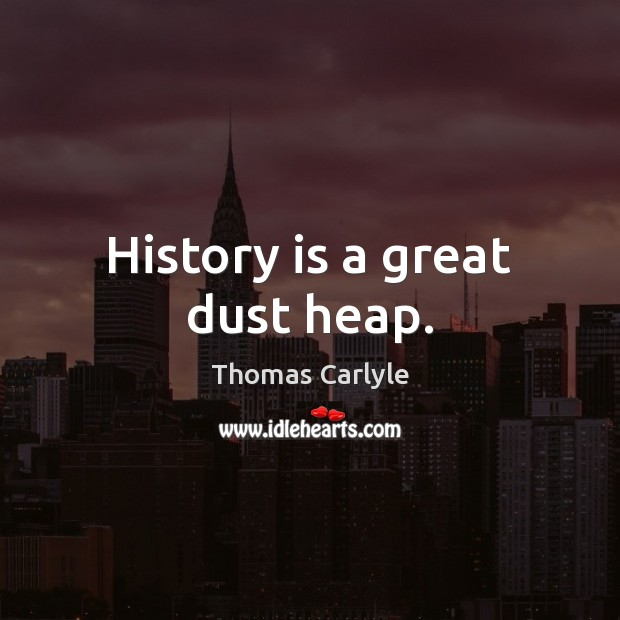History is a great dust heap. Image