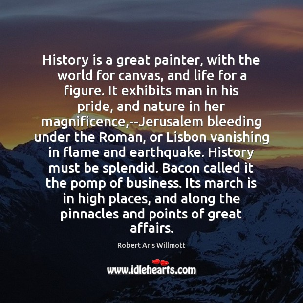 History is a great painter, with the world for canvas, and life Image