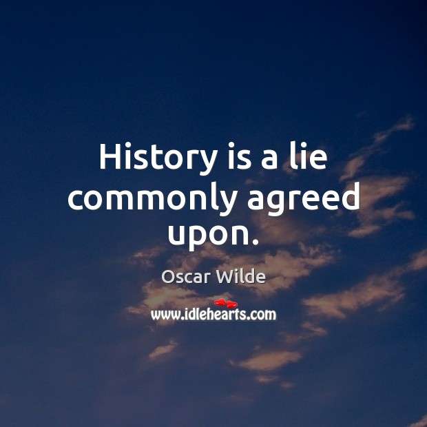 Image, History is a lie commonly agreed upon.