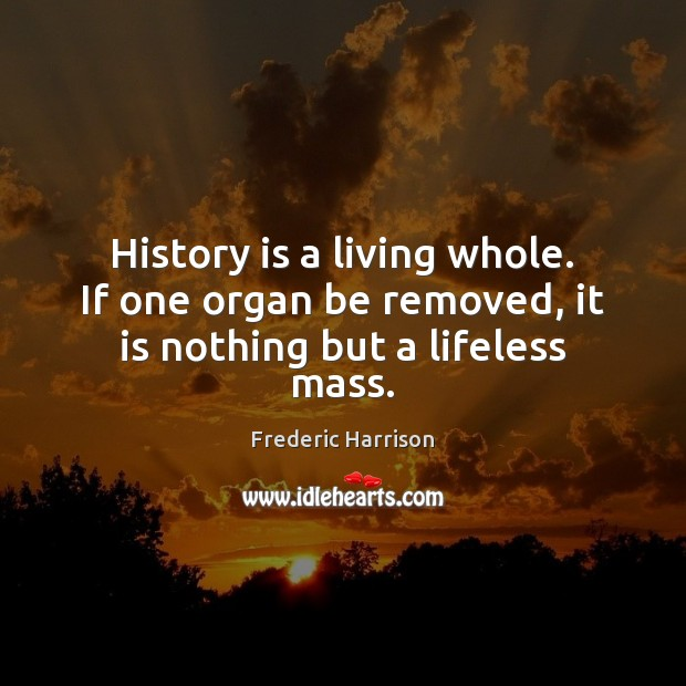 History is a living whole. If one organ be removed, it is nothing but a lifeless mass. History Quotes Image