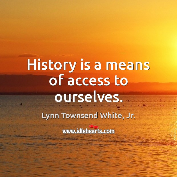 History is a means of access to ourselves. History Quotes Image