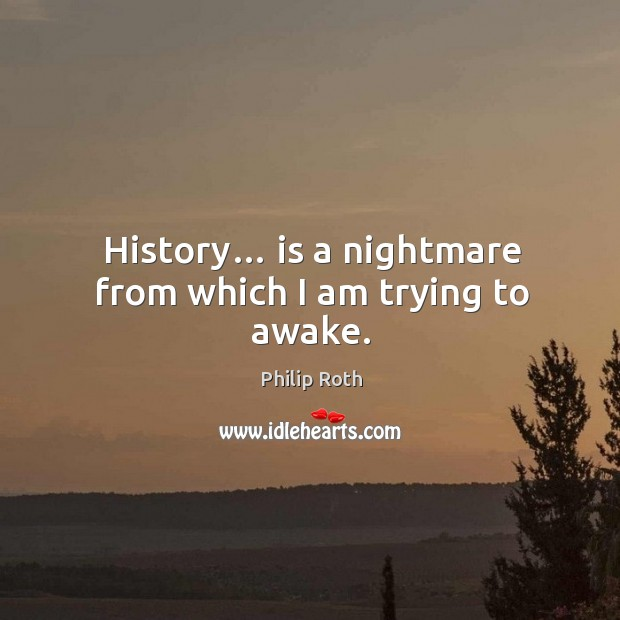 Image, History… is a nightmare from which I am trying to awake.