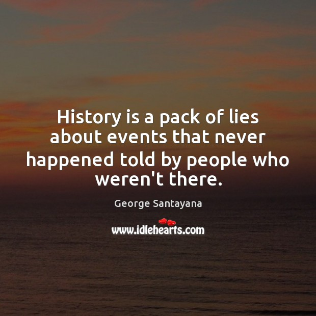 History is a pack of lies about events that never happened told George Santayana Picture Quote