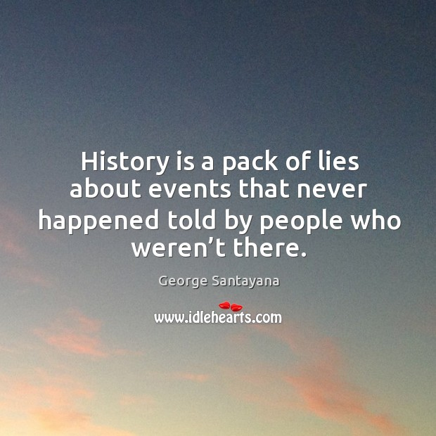 History is a pack of lies about events that never happened told by people who weren't there. Image