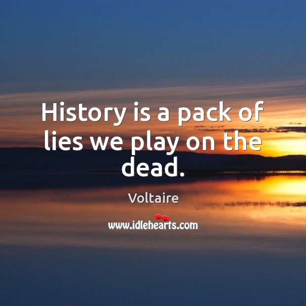 Image, History is a pack of lies we play on the dead.
