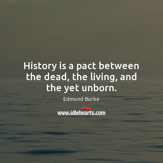Image, History is a pact between the dead, the living, and the yet unborn.