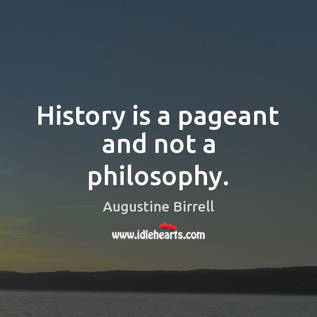 History is a pageant and not a philosophy. Image