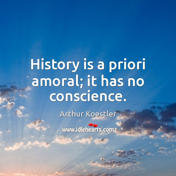 History is a priori amoral; it has no conscience. Image