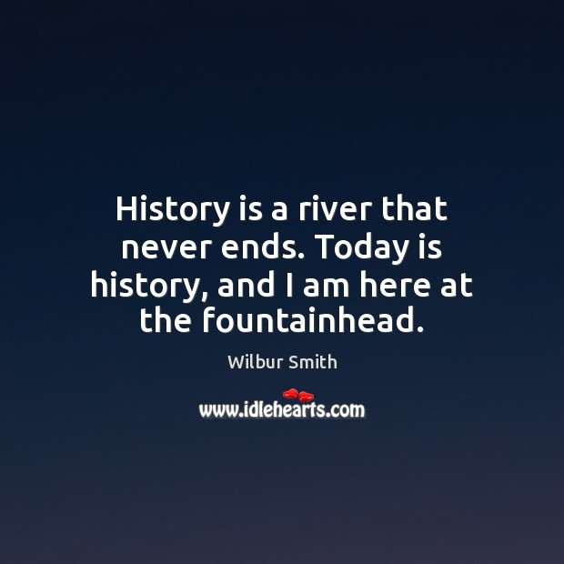 History is a river that never ends. Today is history, and I am here at the fountainhead. History Quotes Image