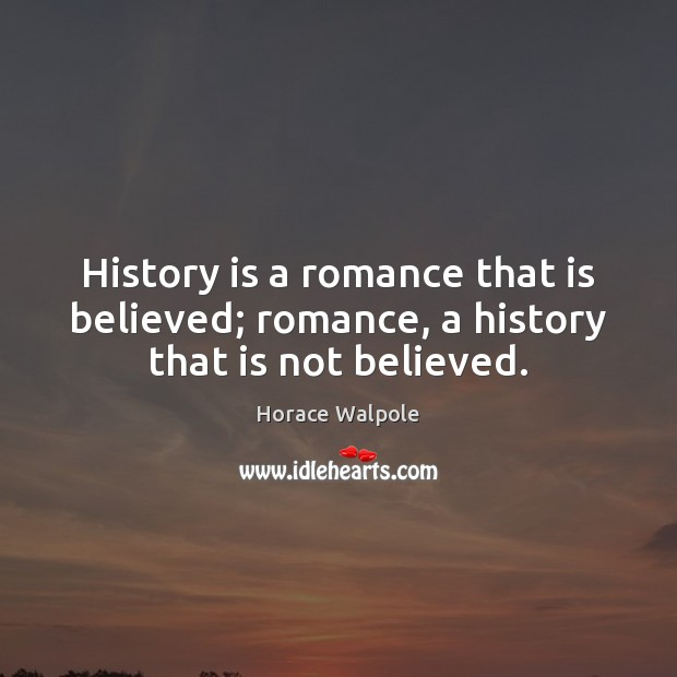 History is a romance that is believed; romance, a history that is not believed. Horace Walpole Picture Quote