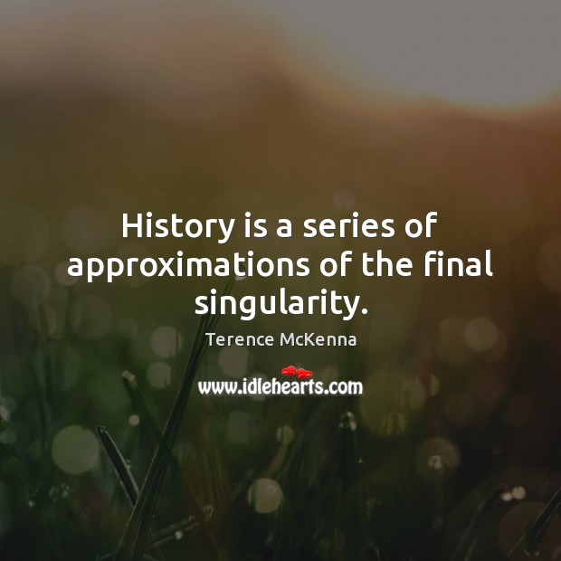 History is a series of approximations of the final singularity. Image