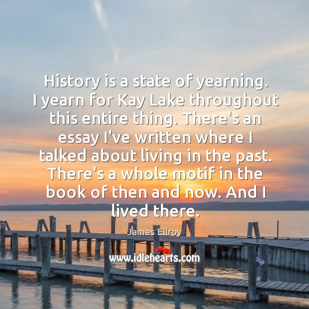 History is a state of yearning. I yearn for Kay Lake throughout James Ellroy Picture Quote
