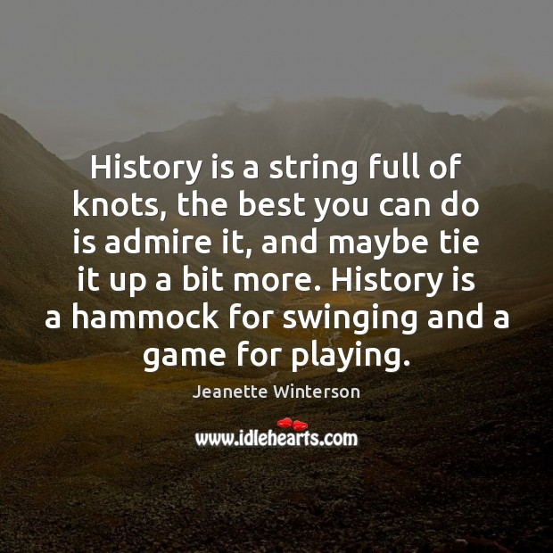 History is a string full of knots, the best you can do Jeanette Winterson Picture Quote