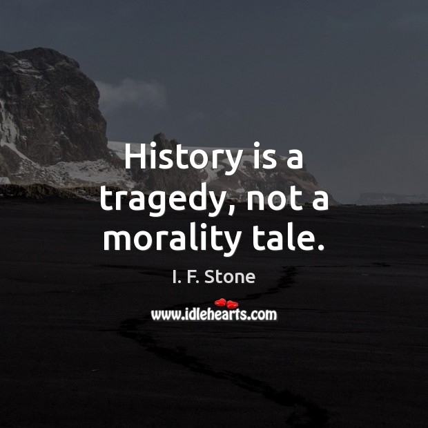 Image, History is a tragedy, not a morality tale.