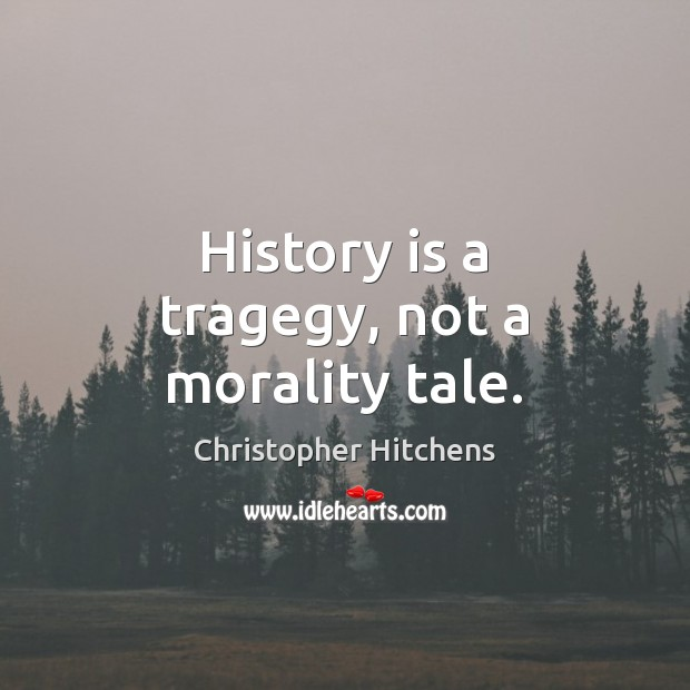 History is a tragegy, not a morality tale. Image