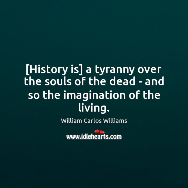 [History is] a tyranny over the souls of the dead – and so the imagination of the living. William Carlos Williams Picture Quote