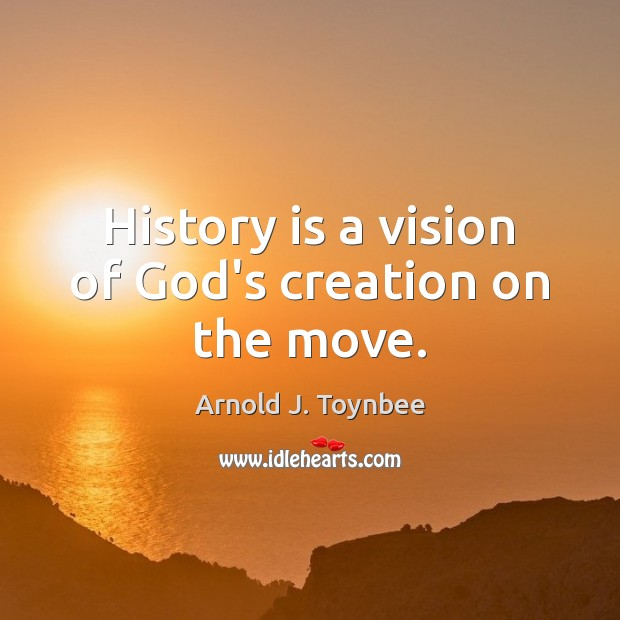 History is a vision of God's creation on the move. Image