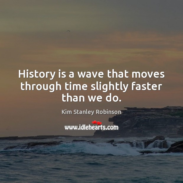 History is a wave that moves through time slightly faster than we do. Kim Stanley Robinson Picture Quote