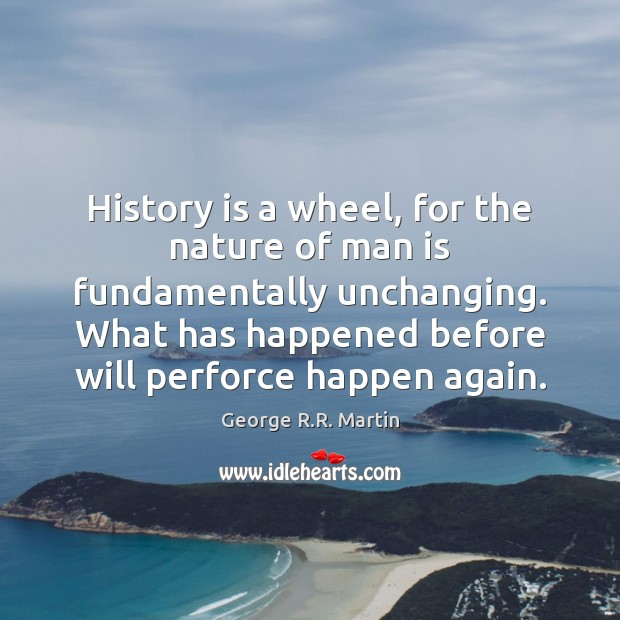 History is a wheel, for the nature of man is fundamentally unchanging. Image