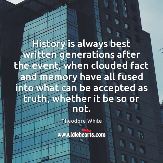 History is always best written generations after the event, when clouded fact Image