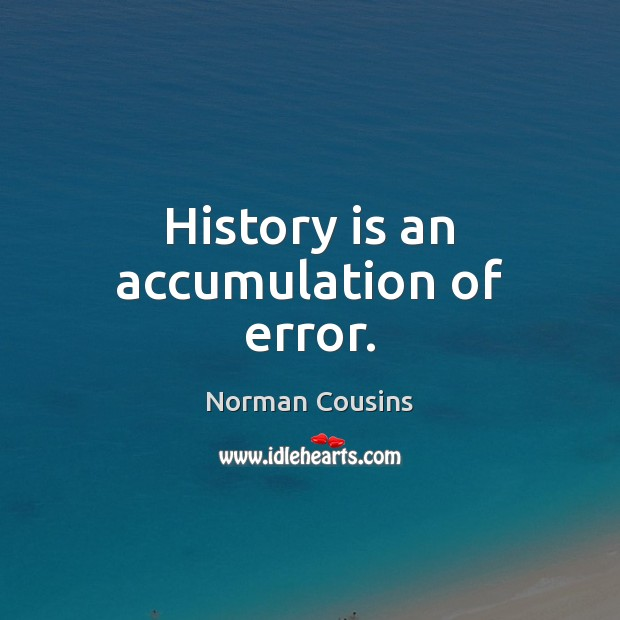 History is an accumulation of error. Norman Cousins Picture Quote