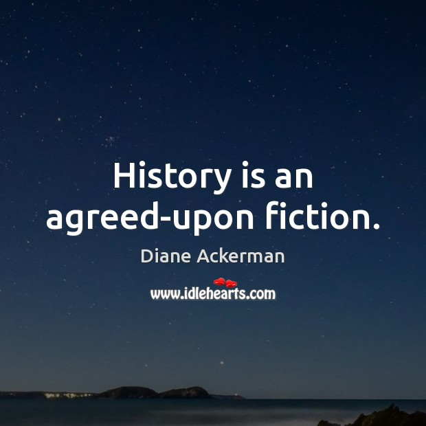 History is an agreed-upon fiction. Image