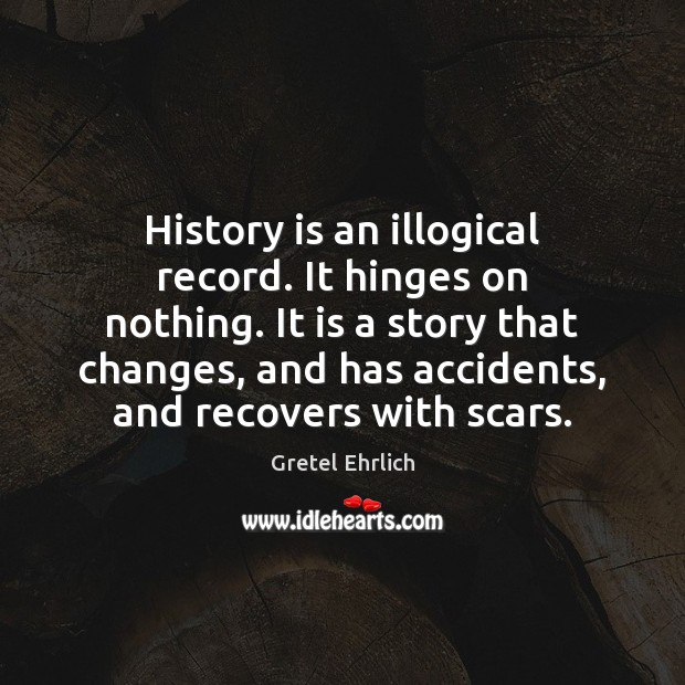 History is an illogical record. It hinges on nothing. It is a Gretel Ehrlich Picture Quote