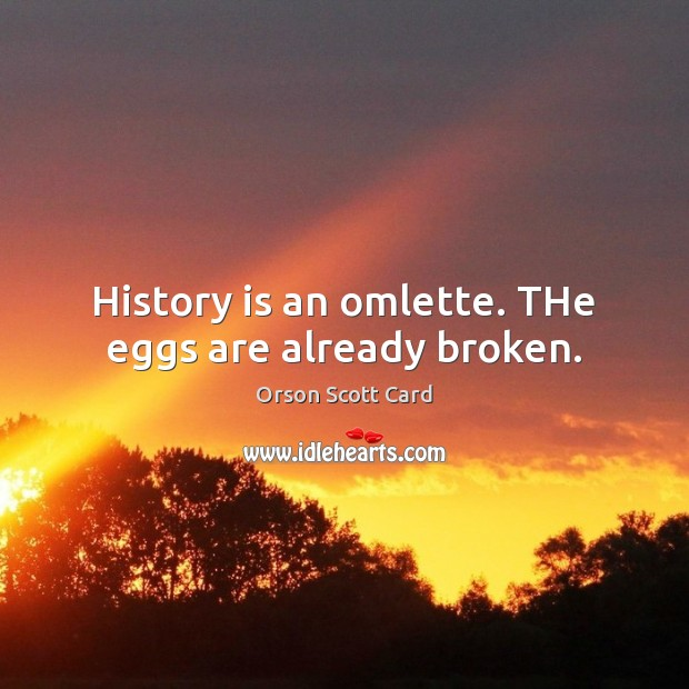 History is an omlette. THe eggs are already broken. Image