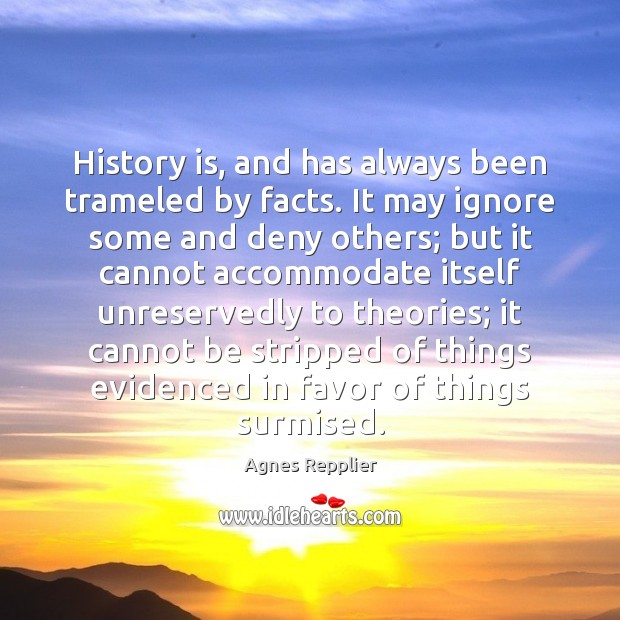 History is, and has always been trameled by facts. It may ignore Agnes Repplier Picture Quote