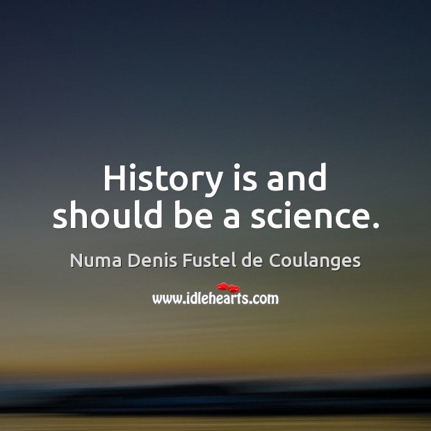 History is and should be a science. Image