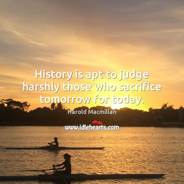 History is apt to judge harshly those who sacrifice tomorrow for today. Image