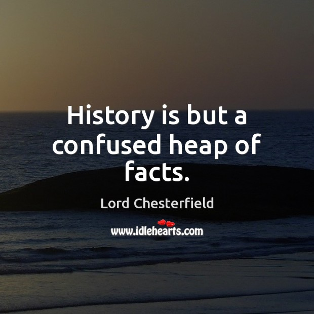 Image, History is but a confused heap of facts.