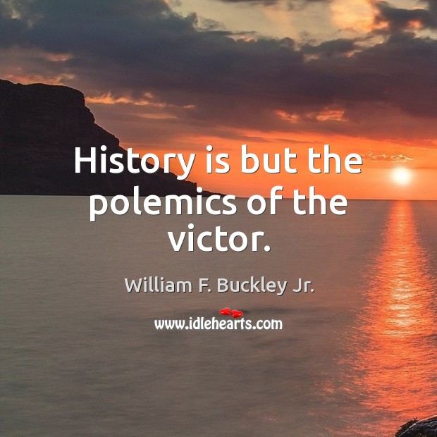 History is but the polemics of the victor. William F. Buckley Jr. Picture Quote