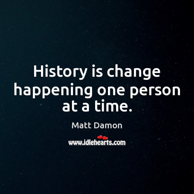 History is change happening one person at a time. Matt Damon Picture Quote