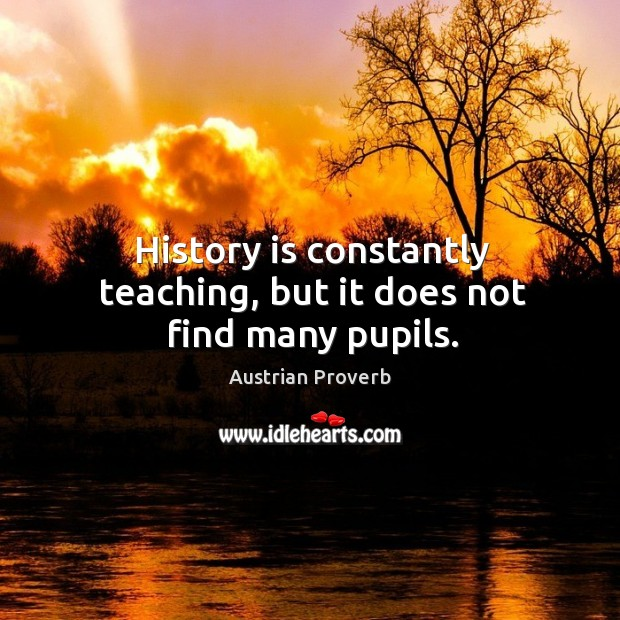 History is constantly teaching, but it does not find many pupils. Austrian Proverbs Image