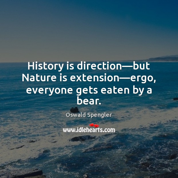 History is direction—but Nature is extension—ergo, everyone gets eaten by a bear. Image
