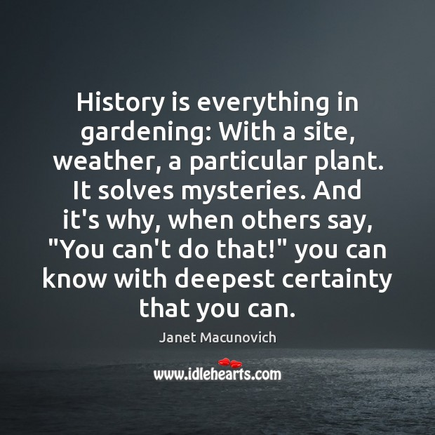 History is everything in gardening: With a site, weather, a particular plant. Janet Macunovich Picture Quote