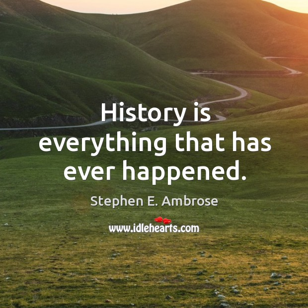 History is everything that has ever happened. Stephen E. Ambrose Picture Quote