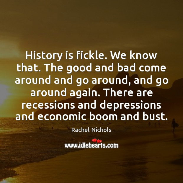 History is fickle. We know that. The good and bad come around Rachel Nichols Picture Quote