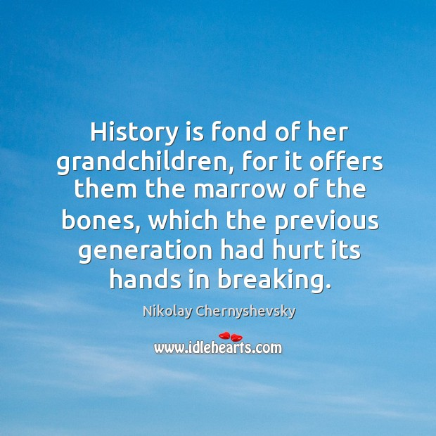Image, History is fond of her grandchildren, for it offers them the marrow