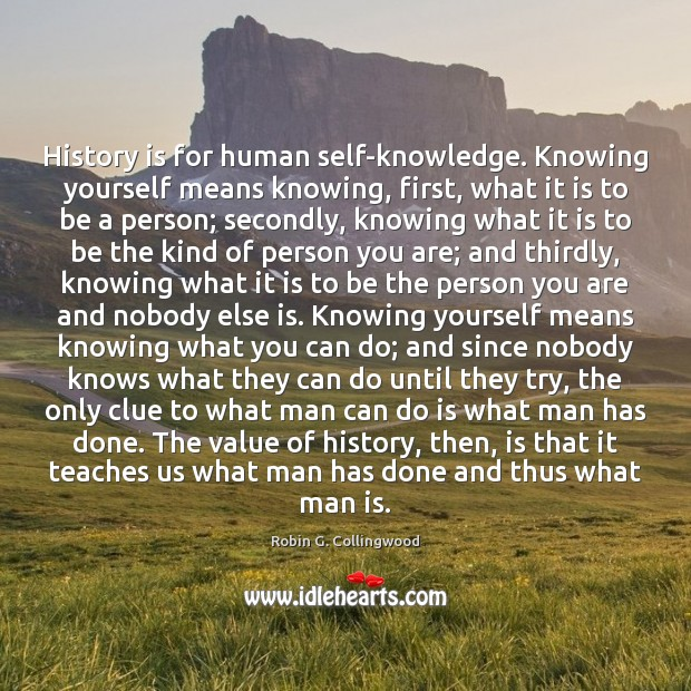 History is for human self-knowledge. Knowing yourself means knowing, first, what it Value Quotes Image